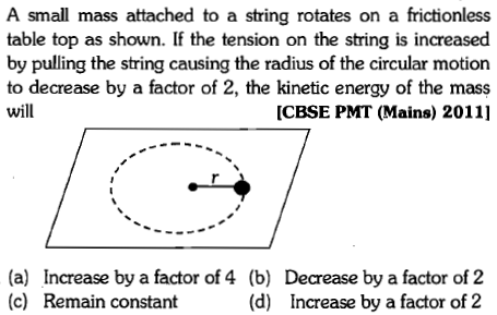 A small mass attached to a string rotates on a frictionless table top as shown. If the tension on the string is increased by pulling the string causing the radius of the circular motion to decrease by a factor of 2, the kinetic energy of the mass will [CBSE PMT (Mains) 2011] (a) (c) Increase by a factor of 4 (b) Remain constant Decrease by a factor of2 Increase by a factor of 2 (d)