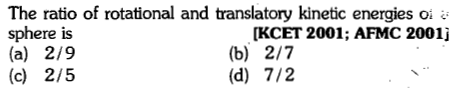 The ratio of rotational and translatory kinetic energies oi sphere is (a) 2/9 (c) 2/5 [KCET 2001; AFMC 2001j (b) 2/7 (d) 7/2