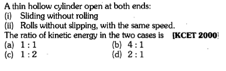 A thin hollow cylinder open at both ends: (i) Sliding without rolling (i) Rolls without slipping, with the same speed. The ratio of kinetic energy in the two cases is [KCET 2000