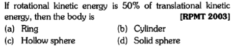 If rotational kinetic energy is 50% of translational kinetic energy, then the body is (a) Ring (c) Hollow sphere [RPMT 2003] (b) Cylinder (d) Solid sphere