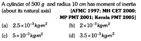 A cylinder of 500 g and radius 10 cm has moment of inertia (about its natural axis) [AFMC 1997; MH CET 2000; MP PMT 2001; Kerala PMT 2005] 2.5×10-3kgr㎡ 5x10-kgr㎡ (b) 2x10-3kgm2 (d) 3.5x10-3kg㎡ (a) (c)