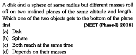 A disk and a sphere of same radius but different masses roll off on two inclined planes of the same altitude and length. Which one of the two objects gets to the bottom of the plane first (a) Disk (b) Sphere (c) Both reach at the same time (d) Depends on their masses NEET (Phase-I) 20161
