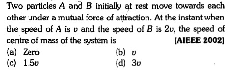 Two particles A and B initially at rest move towards each other under a mutual force of attraction. At the instant when the speed of A is u and the speed of B is 2v, the speed of centre of mass of the system is (a) Zero (c) 1.5v AIEEE 2002] (d) 30