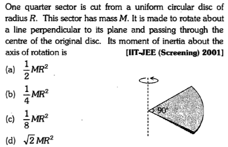 One quarter sector is cut from a uniform circular disc of radius R. This sector has mass M. It is made to rotate about a line perpendicular to its plane and passing through the centre of the original disc. Its moment of inertia about the axis of rotation is IIT-JEE (Screening) 2001] 4 90 8 (d) 2 MR2