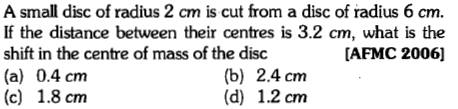 A small disc of radius 2 cm is cut from a disc of radius 6 cm. If the distance between their centres is 3.2 cm, what is the shift in the centre of mass of the disc (a) 0.4 cm (c) 1.8 cm [AFMC 2006] (b) 2.4 cm (d) 1.2 cm