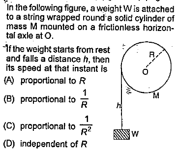 In the following figure, a weight Wis attached to a string wrapped round a solid cylinder of mass M mounted on a frictionless horizon- tal axle at o If the weight starts from rest and falls a distance h, then its speed at that instant is R. (A) proportional to R (B) proportional to R (C) proportional to R2 (D) independent ofR