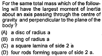 For the same total mass which of the follow- ing will have the largest moment of inertia about an axis passing through the centre of gravity and perpendicular to the plane of the body? (A) a disc of radius a (B) a ring of radius a (C) a square lamina of side 2 a (D) four rods forming square of side 2 a.