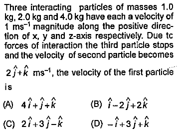 Three interacting particles of masses 1.0 kg, 2.0 kg and 4.0 kg have each a velocity of 1 ms-' magnitude along the positive direc- tion of x, y and z-axis respectively. Due tc forces of interaction the third particle stops and the velocity of second particle becomes 2j+k ms', the velocity of the first particle is (B) i-2/+2k (C) 2i+3j-k (D) -i+3j+k
