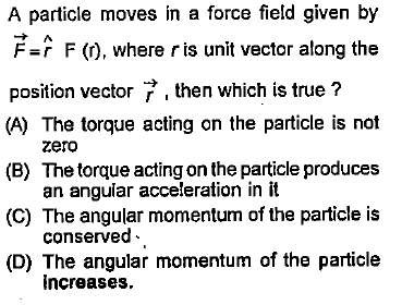 A particle moves in a force field given by F=r F (r), where r is unit vector along the position vector then which is true ? (A) The torque acting on the particle is not (B) The torque acting on the particle produces zero an anguiar acceleration in it conserved increases. (C) The angular momentum of the particle is (D) The angular momentum of the particle