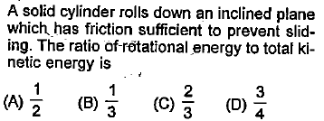 A solid cylinder rolls down an inclined plane which has friction sufficient to prevent slid- ing. The ratio of-rotational energy to total ki netic energy is 2 (A) (B) 3 4