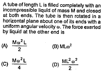A tube of length L is filled completely with an incompressible liquid of mass M and closed at both ends. The tube is then rotated in a horizontal plane about one of its ends with a uniform angular velocity ω. The force exerted by liquid at the other end is (B) MLm2 2 (C) MoL 4 2