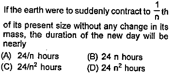 If the earth were to suddenly contract to th of its present size without any change in its mass, the duration of the new day will be nearly (A) 24/n hours B 24 n hours (C) 24/n2 hours D) 24 n2 hours