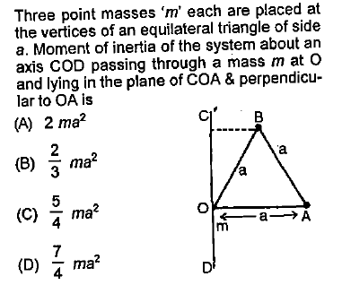 Three point masses ,m, each are placed at the vertices of an equilateral triangle of side a. Moment of inertia of the system about an axis COD passing through a mass m at and lying in the plane of COA & perpendicu- lar to OA is A) 2 ma (C) ^ ma? 7 na