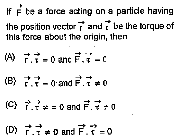 If F be a force acting on a particle having the position vector r and be the torque of this force about the origin, then → (C) →→¥ = 0 and F→ 0
