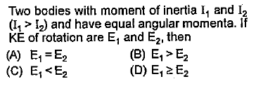 Two bodies with moment of inertia I and I2 (11 > 12) and have equal angular momenta. If KE of rotation are E, and E2, then (A) E E2 (C) Ei<E2 (B) E,>E2 (D) E,2E2