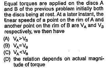 Equal torques are applied on the discs A and B of the previous problem initially both the discs being at rest. At a later instant, the linear speeds of a point on the rim of A and another point on the rim of B are VA and Va respectively, we then have (D) the relation depends on actual magni- tude of torque