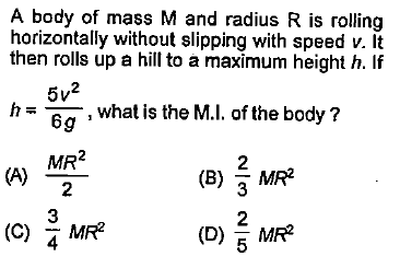 A body of mass M and radius R is rolling horizontally without slipping with speed v. It then rolls up a hill to a maximum height h. If 5u2 h-6g What is the M.l. of the body ? MR 2 (B) MR 2 2 4