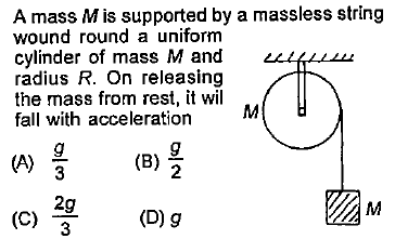 A mass M is supported by a massless string wound round a uniform cylinder of mass M and radius R. On releasing the mass from rest, it wil fall with acceleration M (B)旦 2 2g (C) 3 ITAM