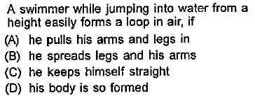 A swimmer while jumping into water from a height easily forms a loop in air, if (A) he pulls his arms and legs in (B) he spreads legs and his arms (C) he keeps himself straight (D) his body is so formed