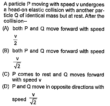 A particle P moving with speed v undergoes a head-on elastic collision with another par- ticle Q of identical mass but at rest. After the collision- (A) both P and Q move forward with speed 2 (B) both P and Q move forward with speed (C) P comes to rest and Q moves forward with speed v (D) P and Q move in opposite directions with speed