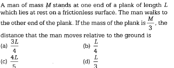 A man of mass M stands at one end of a plank of length L which lies at rest on a frictionless surfacė. The man walks to the other end of the plank. If the mass of the plank is , the distance that the man moves relative to the ground is 3L 4 4L 5 4 (d) 3