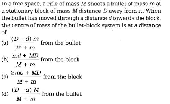 In a free space, a rifle of mass M shoots a bullet of mass m at a stationary block of mass M distance D away from it. Whern the bullet has moved through a distance d towards the block, the centre of mass of the bullet-block system is at a distance of (D -d) m M m from the bullet b md + MD from the block M+ m 2md MD M m (D - d) M M m from the block (d) from the bullet