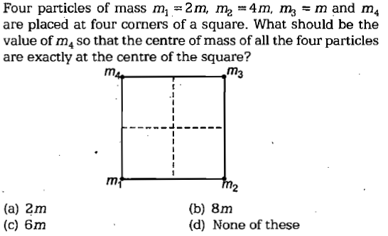 Four particles of mass m1-2 m, me = 4m, m, m and m4 are placed at four corners of a square. What should be the value of m4 so that the centre of mass of all the four particles are exactly at the centre of the square? m3 2 (a) 2m (c) 6m (b) 8m (d) None of these