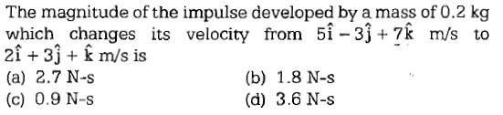 The magnitude of the impulse developed by a mass of 0.2 kg which changes its velocity from 5i-3j+7k m/s to 21 +31 m/s is (a) 2.7 N-s (c) 0.9 N-s (b) 1.8 N-s (d) 3.6 N-s