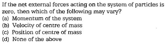 If the net external forces acting on the system of particles is zero, then which of the following may vary? (a) Momentum of the system (b) Velocity of centre of mass (c) Position of centre of mass (d) None of the above