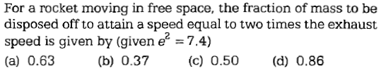 For a rocket moving in free space, the fraction of mass to be disposed off to attain a speed equal to two times the exhaust speed is given by (given e -7.4) (a) 0.63 (b) 0.37 (c) 0.50 (d) 0.86