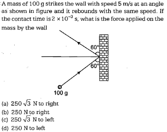 A mass of 100 g strikes the wall with speed 5 m/s at an angle as shown in figure and it rebounds with the same speed. If the contact time is 2 × 10-3 s, what is the force applied on the mass by the wall 0° 100 g (a) 250 /3 N to right (b) 250 Nto right (c) 250 V3 N to left (d) 250 N to left