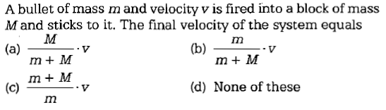 A bullet of mass m and velocity v is fired into a block of mass Mand sticks to it. The final velocity of the system equals Im m+M m + M (d) None of these