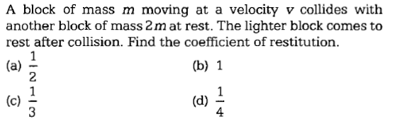 A block of mass m moving at a velocity v collides with another block of mass 2m at rest. The lighter block comes to rest after collision. Find the coefficient of restitution. (b) 1 2 4