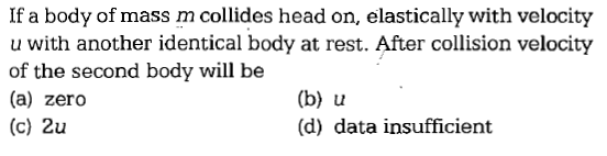 If a body of mass m collides head on, elastically with velocity u with another identical body at rest. After collision velocity of the second body will be (a) zero (c) 2u (b) u (d) data insufficient