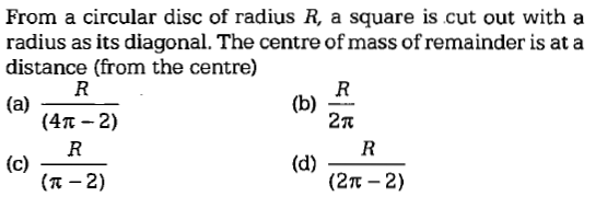 From a circular disc of radius R, a square is cut out with a radius as its diagonal. The centre of mass of remainder is at a distance (from the centre) (4π-2) 2n (π-2) (2π-2)