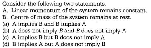 Consider the following two statements. A. Linear momentum of the system remains constant. B. Centre of mass of the system remains at rest. (a) A implies B and B implies A (b) A does not imply B and B does not imply A (c) A implies B but B does not imply A (d) B implies A but A does not imply B