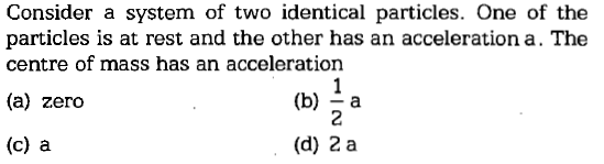 Consider a system of two identical particles. One of the particles is at rest and the other has an acceleration a. The centre of mass has an acceleration (a) zero (b) a (c) a (d) 2 a