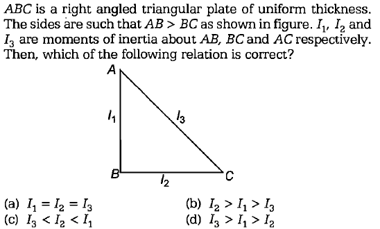 ABC is a right angled triangular plate of uniform thickness. The sides are such that AB> BC as shown in figure. I, I2 and I3 are moments of inertia about AB, BCand AC respectively Then, which of the following relation is correct? 3 2 (a) 2 13 (c) 13 < 12 < 11 (b) I2 > I1> I3 (d) I3 > 11> I2