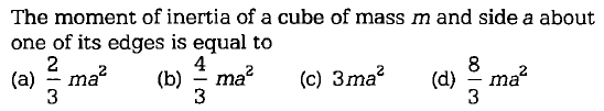 The moment of inertia of a cube of mass m and side a about one of its edges is equal to (a) ~ ma 4 3 3