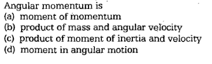Angular momentum is (a) moment of momentunm (b) product of mass and angular velocity (c) product of moment of inertia and velocity (d) moment in angular motion