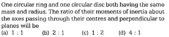 One circular ring and one circular disc both having the same mass and radius. The ratio of their moments of inertia about the axes passing through their centres and perpendicular to planes will be (a) 1 1 (b) 2 (c) 1:2 d) 4:1