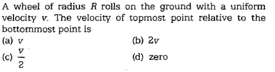 A wheel of radius R rolls on the ground with a uniform velocity v. The velocity of topmost point relative to the bottommost point is (a) v (b) 2v (d) zero
