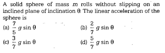 A solid sphere of mass m rolls without slipping on arn inclined plane of inclination θ The linear acceleration of the sphere is 7 (a)-g sin θ (b)--g sin θ (c)-g sin θ (d)-g sin θ 7