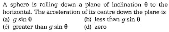 A sphere is rolling down a plane of inclination θ to the horizontal. The acceleration of its centre down the plane is (a) g sin θ (c) greater than g sin θ (d) zero (b) less than g sin θ