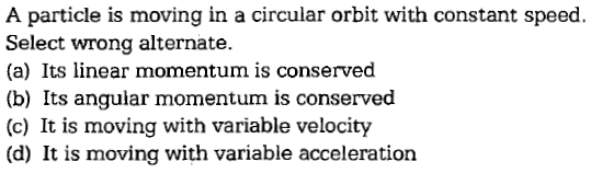 A particle is moving in a circular orbit with constant speed. Select wrong alternate. (a) Its linear momentum is conserved (b) Its angular momentum is conserved (c) It is moving with variable velocity (d) It is moving with variable acceleration