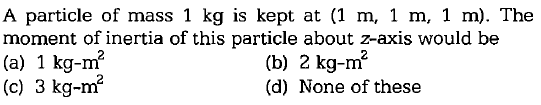 A particle of mass 1 kg is kept at (1 m, 1 m, 1 m). The moment of inertia of this particle about z-axis would be (a) 1 kg (c) 3 kg-m 2 (b) 2 kg-m2 (d) None of these