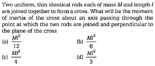 Two uniform, thin identical rods each of mass Mand length l are joined together to form a cross. What will be the moment of inertia of the cross about an axis passing through the point at which the two rods are joined and perpendicular to the plane of the cross MIi2 6 Ml 12 Mi2 4 (d) ~- 3