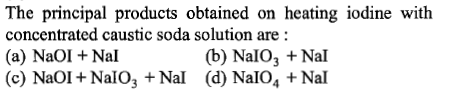 The principal products obtained on heating iodine with concentrated caustic soda solution are (a) NaOI +Nal (c) NaOI+NalO3+Nal (d) NalO4 Nal (b) NalO3 +Nal