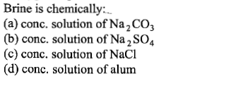 Brine is chemically: (a) conc. solution of Na2CO3 (b) conc. solution of Na2SO4 (c) conc. solution of NaCl (d) conc. solution of alum