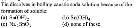 Tin dissolves in boiling caustic soda solution because of the formation of soluble: (a) Sn(OH)2 (c) Na2SnO3 (b) Sn(OH)4 (d) none of these